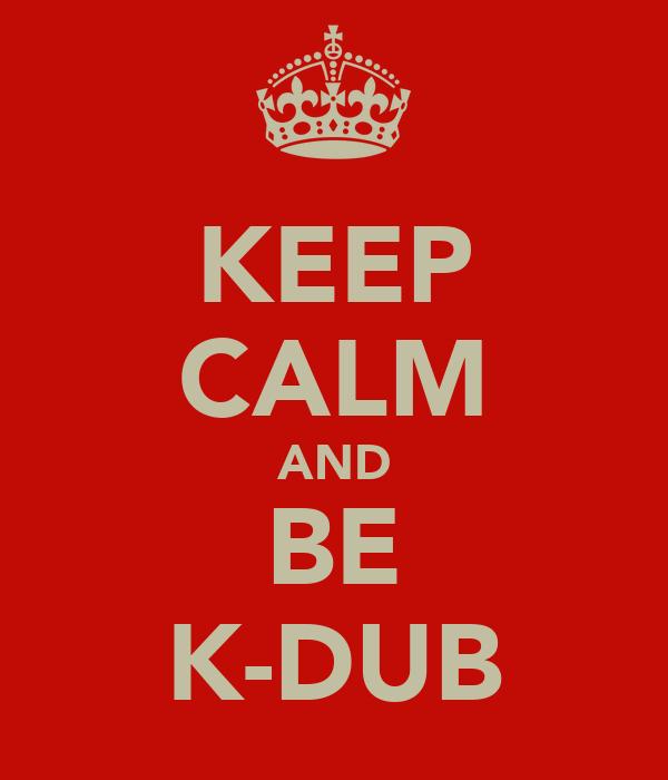 KEEP CALM AND BE K-DUB