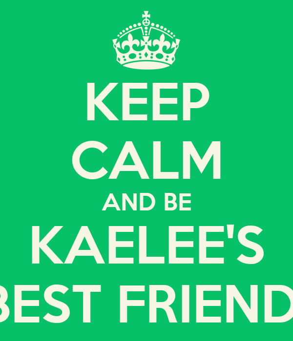 KEEP CALM AND BE KAELEE'S BEST FRIEND