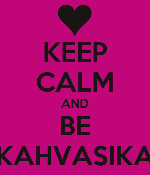KEEP CALM AND BE KAHVASIKA