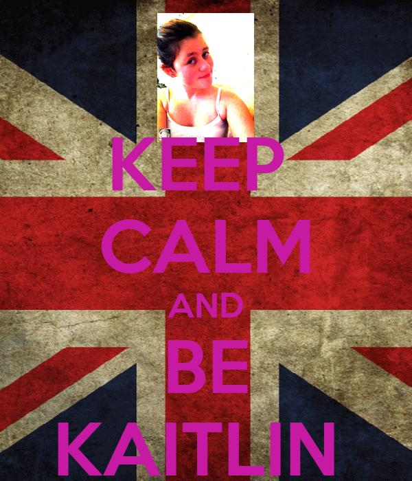 KEEP  CALM AND BE KAITLIN