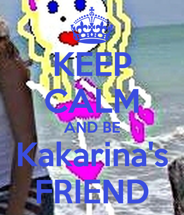 KEEP CALM AND BE Kakarina's FRIEND