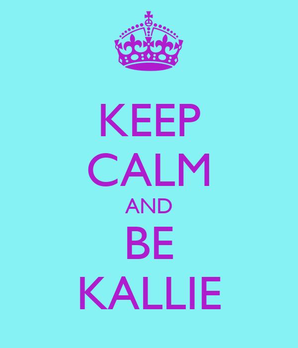 KEEP CALM AND BE KALLIE