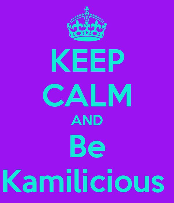 KEEP CALM AND Be Kamilicious