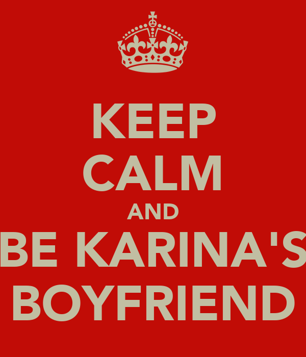 KEEP CALM AND BE KARINA'S BOYFRIEND