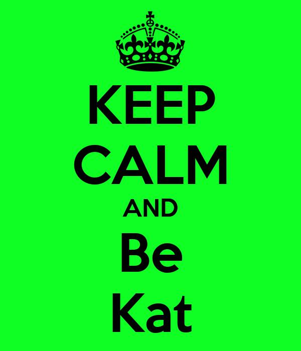 KEEP CALM AND Be Kat