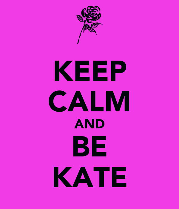 KEEP CALM AND BE KATE