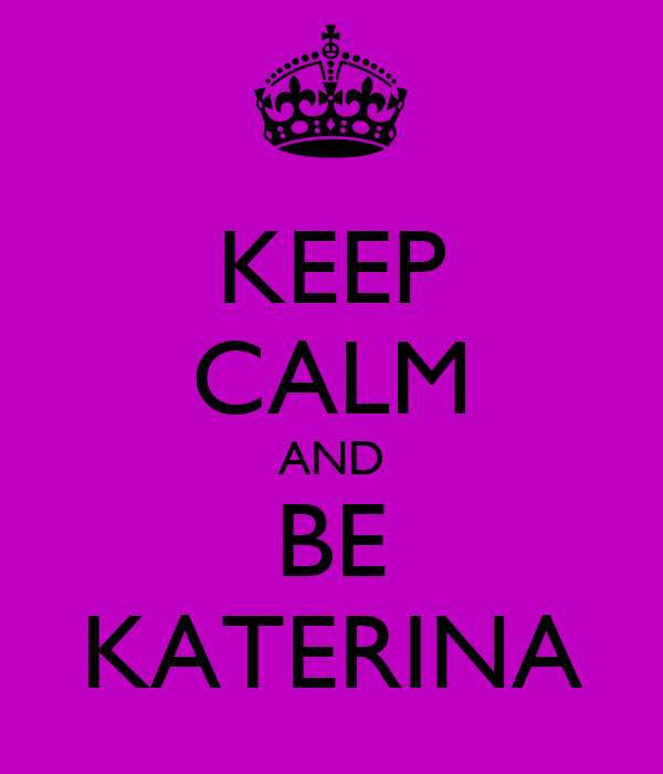 KEEP CALM AND BE KATERINA