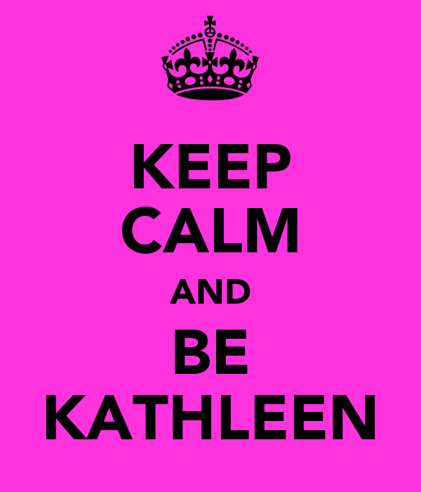 KEEP CALM AND BE KATHLEEN