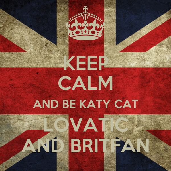 KEEP CALM AND BE KATY CAT LOVATIC AND BRITFAN