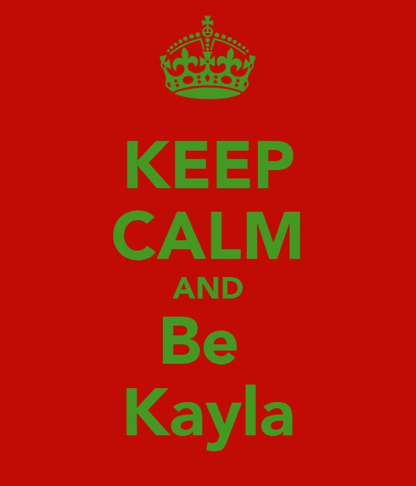 KEEP CALM AND Be  Kayla