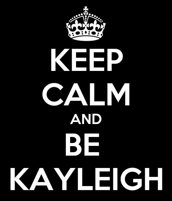 KEEP CALM AND BE  KAYLEIGH