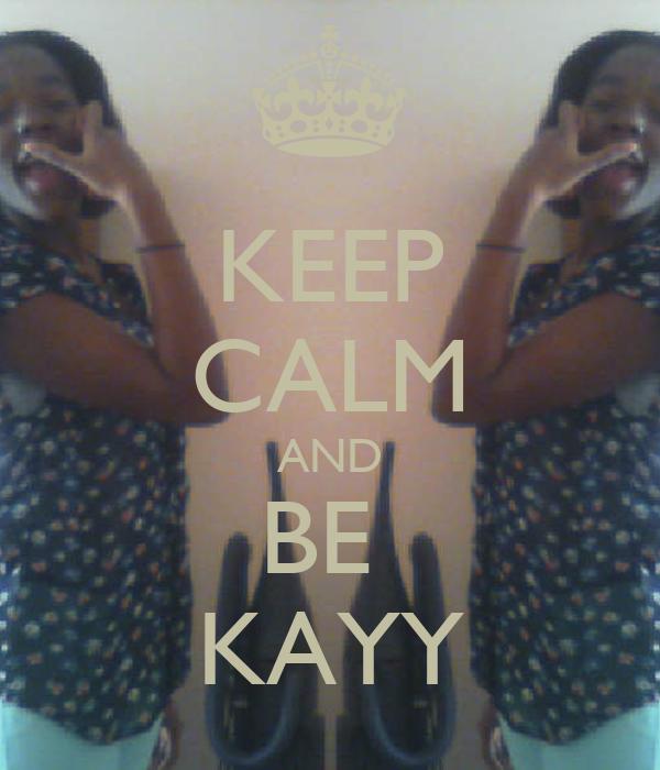 KEEP CALM AND BE  KAYY
