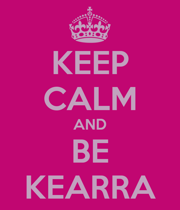 KEEP CALM AND BE KEARRA