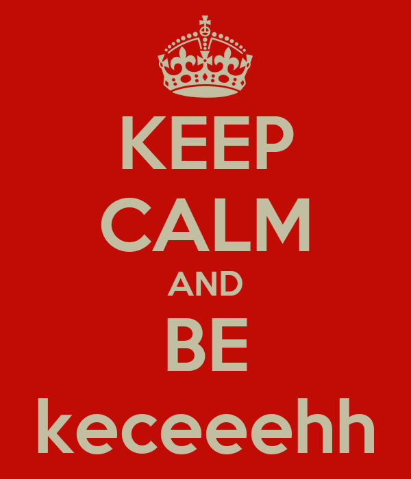 KEEP CALM AND BE keceeehh