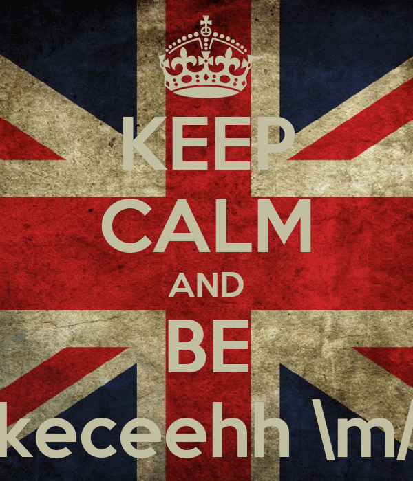 KEEP CALM AND BE keceehh \m/