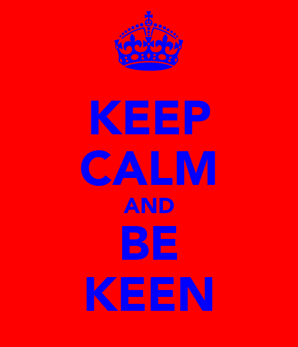 KEEP CALM AND BE KEEN