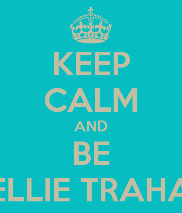 KEEP CALM AND BE KELLIE TRAHAN