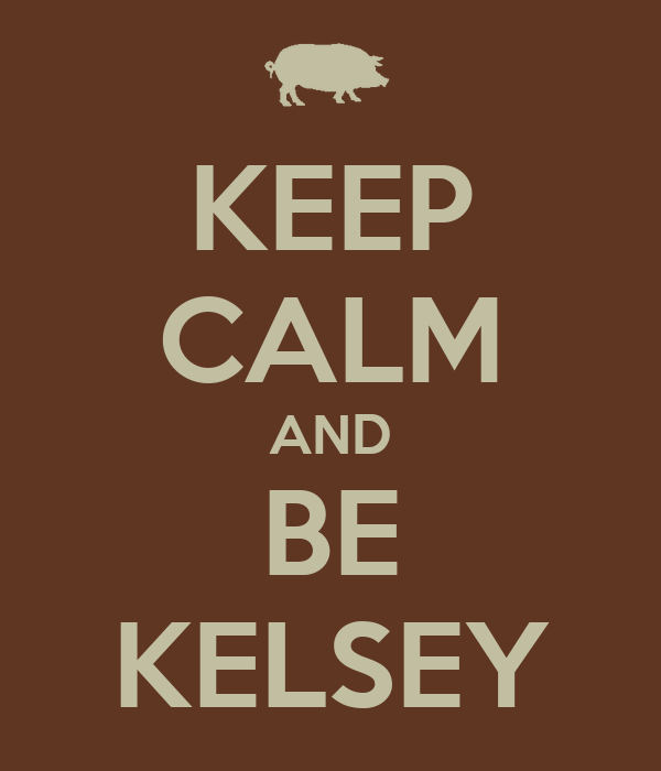 KEEP CALM AND BE KELSEY