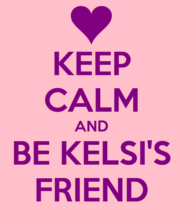 KEEP CALM AND BE KELSI'S FRIEND