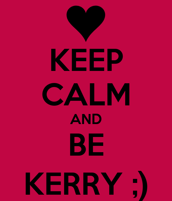 KEEP CALM AND BE KERRY ;)