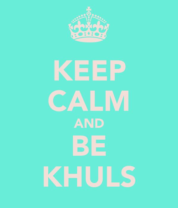 KEEP CALM AND BE KHULS