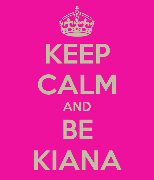 KEEP CALM AND BE KIANA