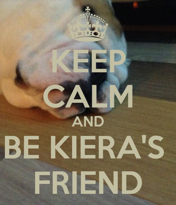 KEEP CALM AND BE KIERA'S  FRIEND