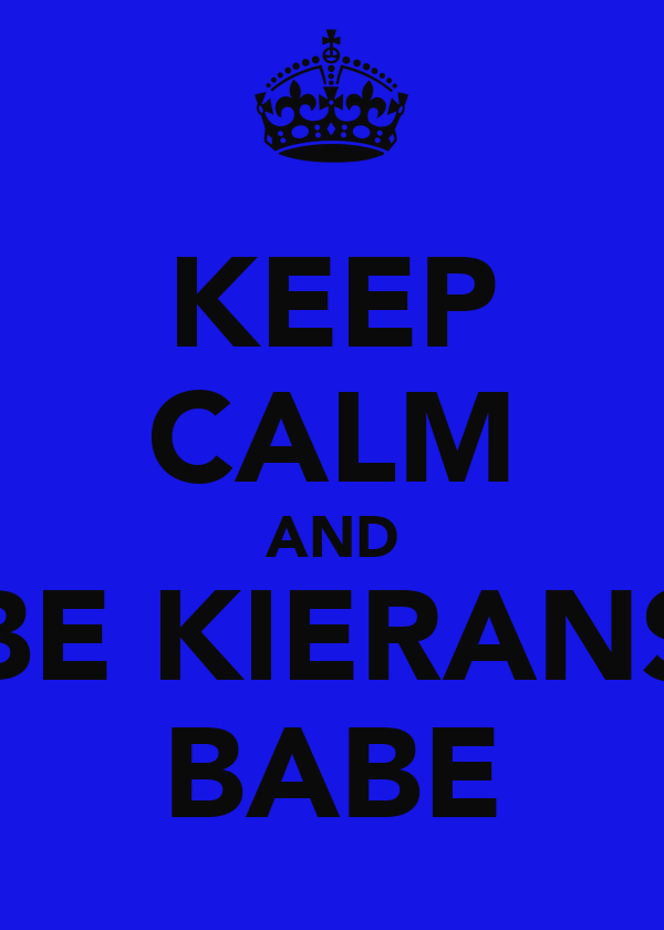 KEEP CALM AND BE KIERANS BABE