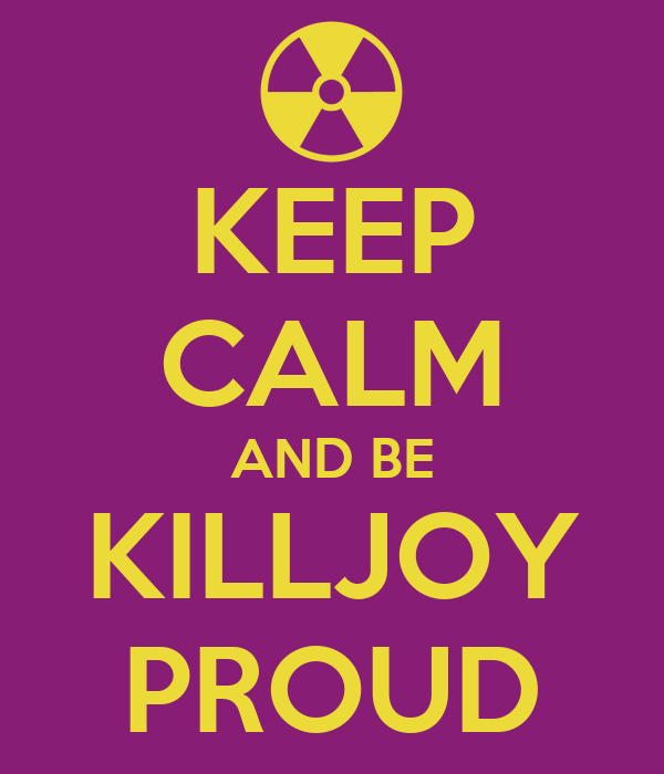 KEEP CALM AND BE KILLJOY PROUD
