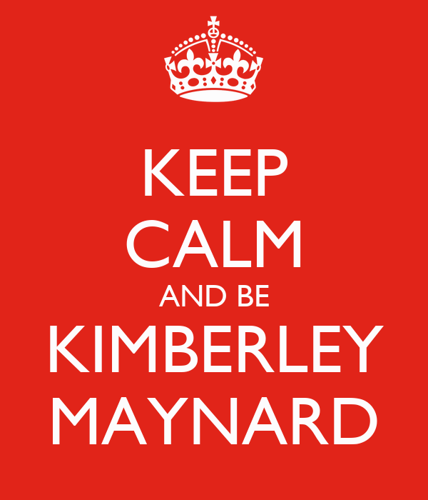KEEP CALM AND BE KIMBERLEY MAYNARD