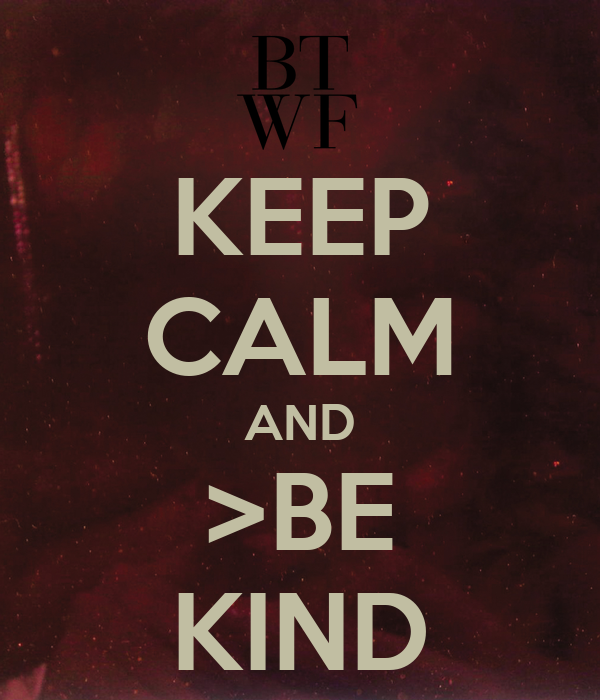 KEEP CALM AND >BE KIND