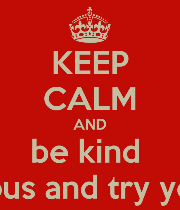 KEEP CALM AND be kind  be curious and try your best