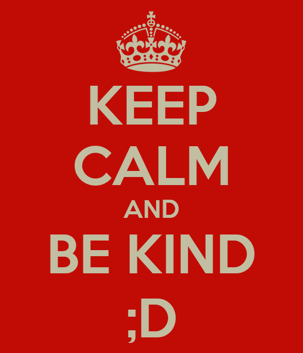 KEEP CALM AND BE KIND ;D