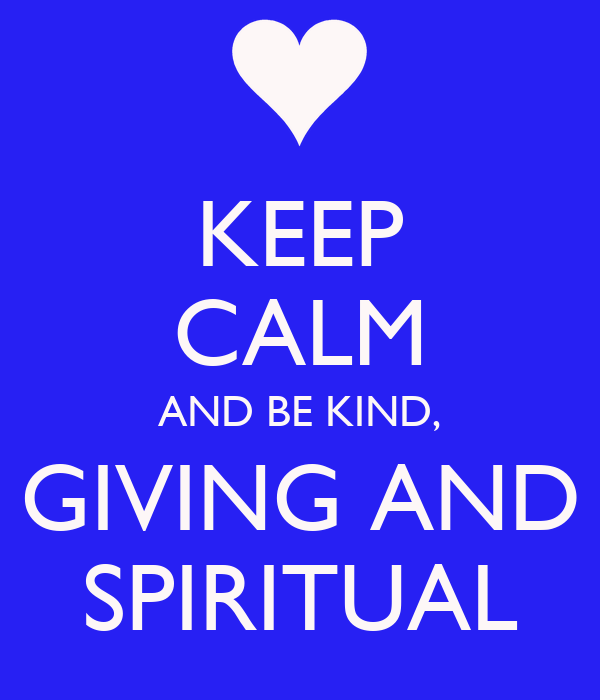 KEEP CALM AND BE KIND, GIVING AND SPIRITUAL