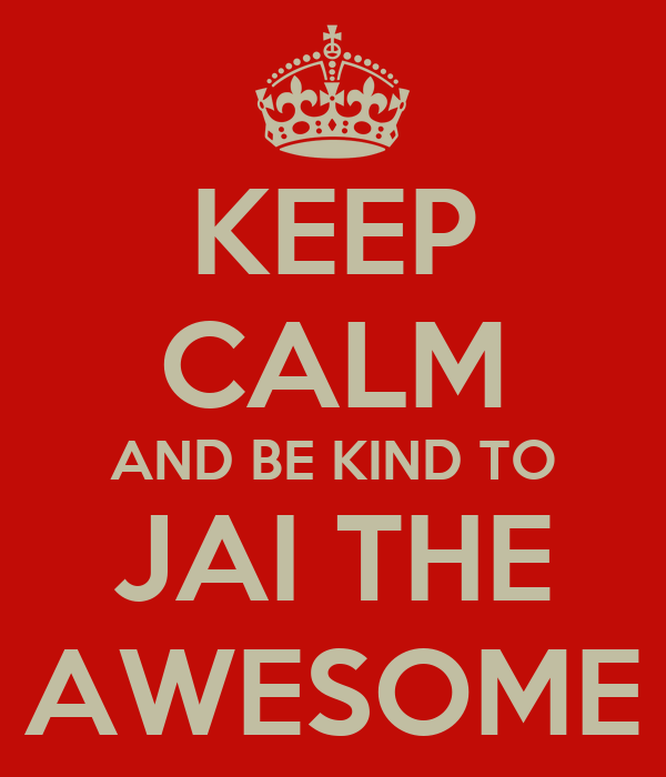 KEEP CALM AND BE KIND TO JAI THE AWESOME