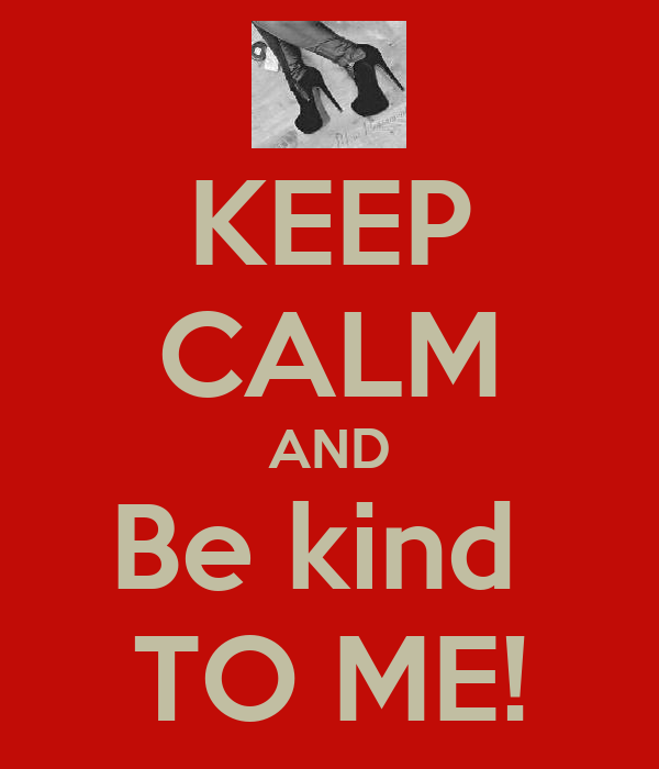 KEEP CALM AND Be kind  TO ME!
