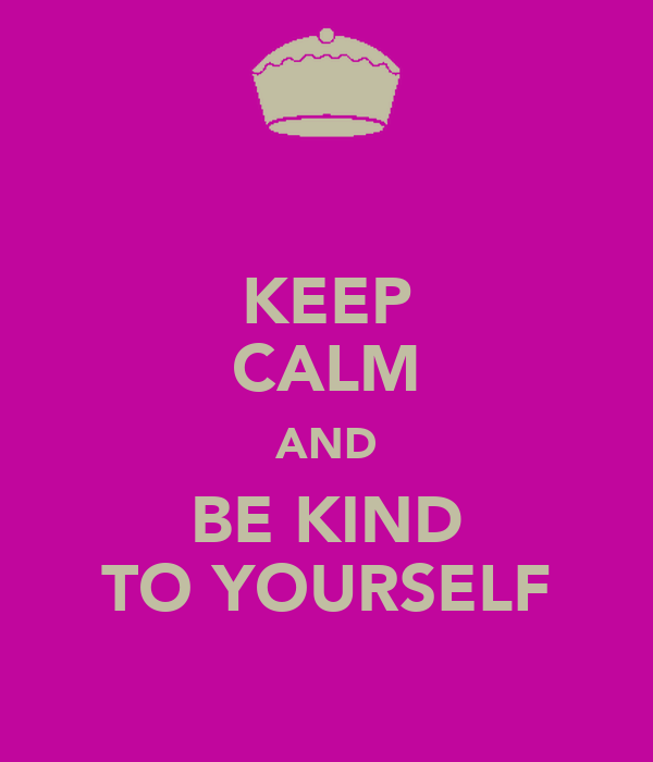 KEEP CALM AND BE KIND TO YOURSELF