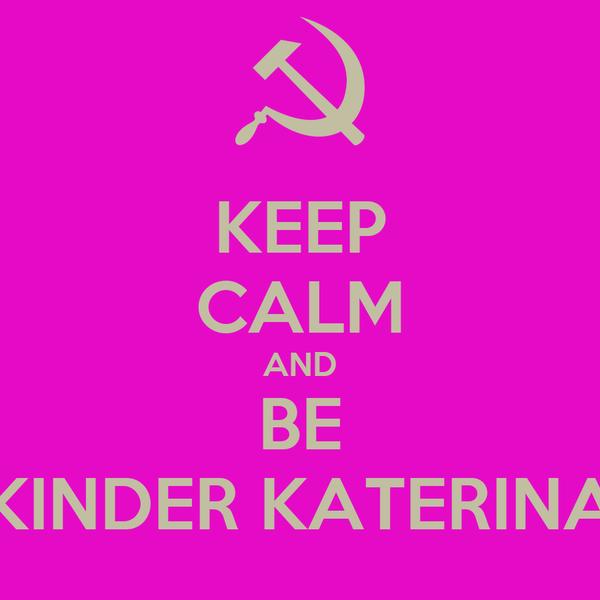KEEP CALM AND BE KINDER KATERINA