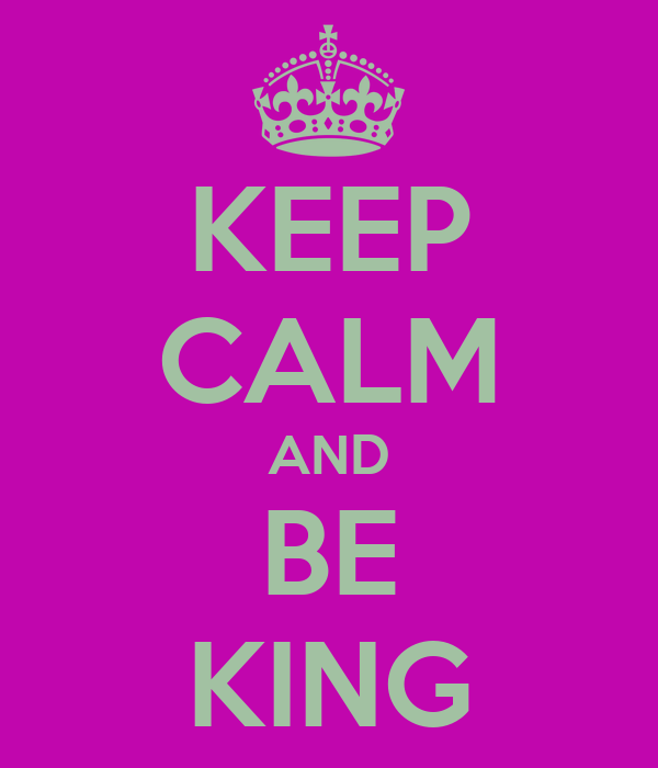 KEEP CALM AND BE KING