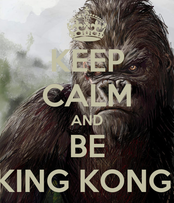 KEEP CALM AND BE KING KONG