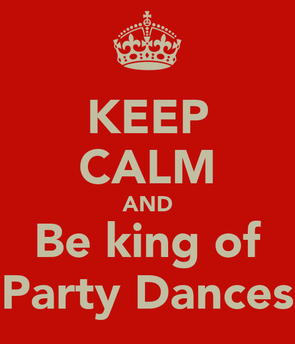 KEEP CALM AND Be king of Party Dances