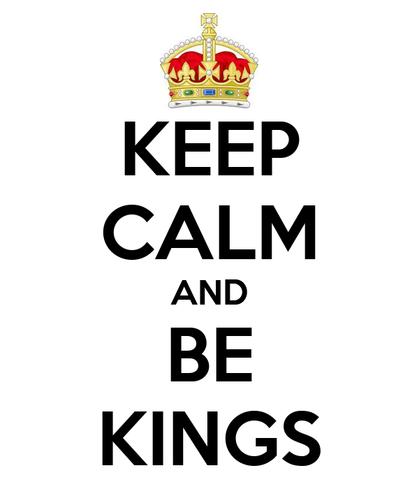 KEEP CALM AND BE KINGS