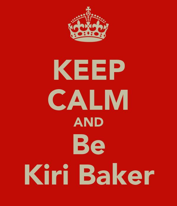 KEEP CALM AND Be Kiri Baker