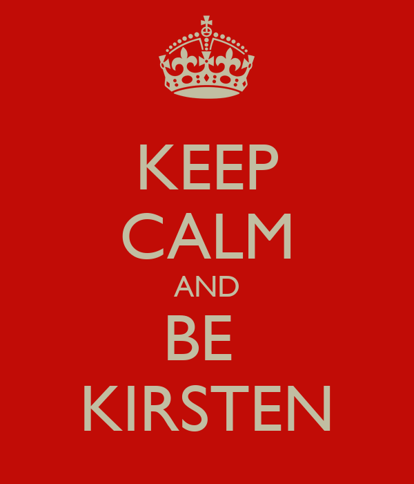 KEEP CALM AND BE  KIRSTEN