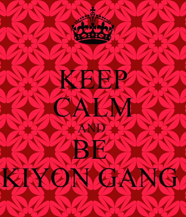 KEEP CALM AND  BE  KIYON GANG