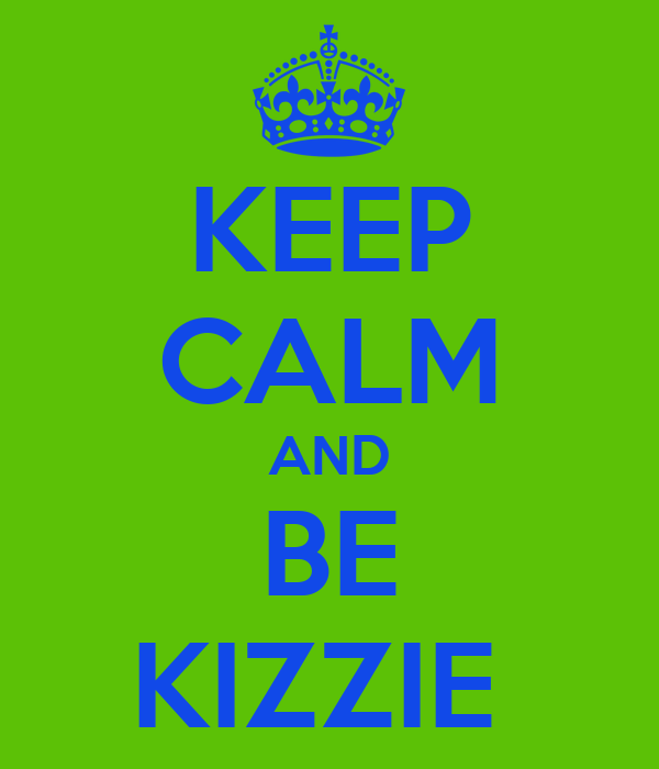 KEEP CALM AND BE KIZZIE