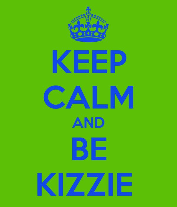 KEEP CALM AND BE KIZZIE