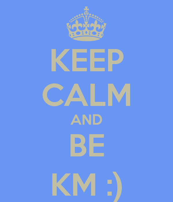 KEEP CALM AND BE KM :)
