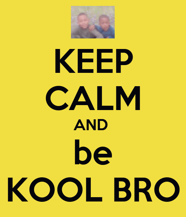 KEEP CALM AND  be KOOL BRO