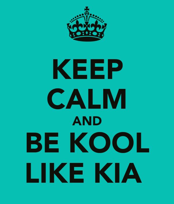 KEEP CALM AND BE KOOL LIKE KIA